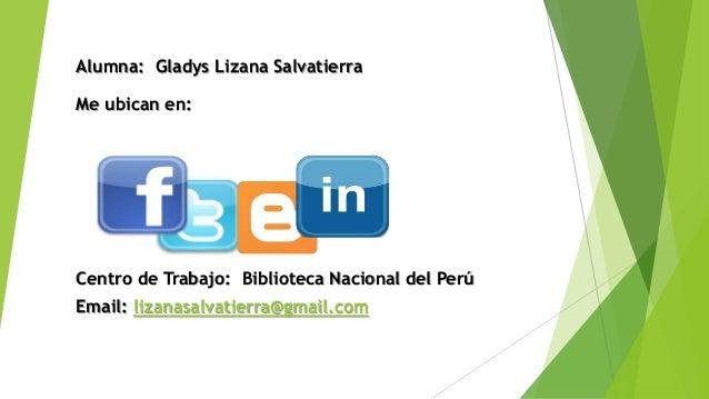Centro de Trabajo: Biblioteca Nacional del Perú Email: lizanasalvatierra@gmail.com Alumna: Gladys Lizana Salvatierra Me ub...