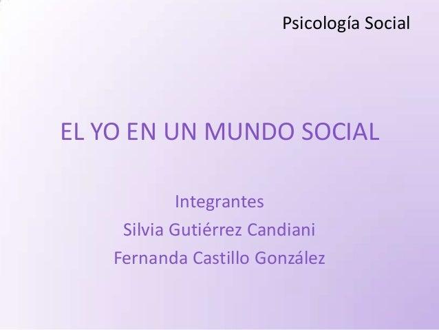Psicología SocialEL YO EN UN MUNDO SOCIAL             Integrantes     Silvia Gutiérrez Candiani    Fernanda Castillo Gonzá...
