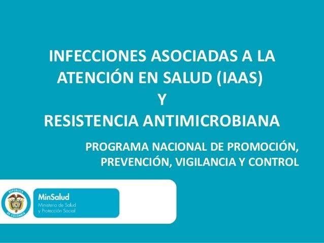INFECCIONES ASOCIADAS A LAATENCIÓN EN SALUD (IAAS)YRESISTENCIA ANTIMICROBIANAPROGRAMA NACIONAL DE PROMOCIÓN,PREVENCIÓN, VI...