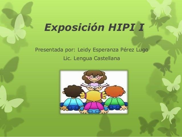 Exposición HIPI I  Presentada por: Leidy Esperanza Pérez Lugo  Lic. Lengua Castellana