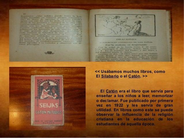 << Usábamos muchos libros, comoEl Silabario o el Catón. >>  El Catón era el libro que servía paraenseñar a los niños a lee...