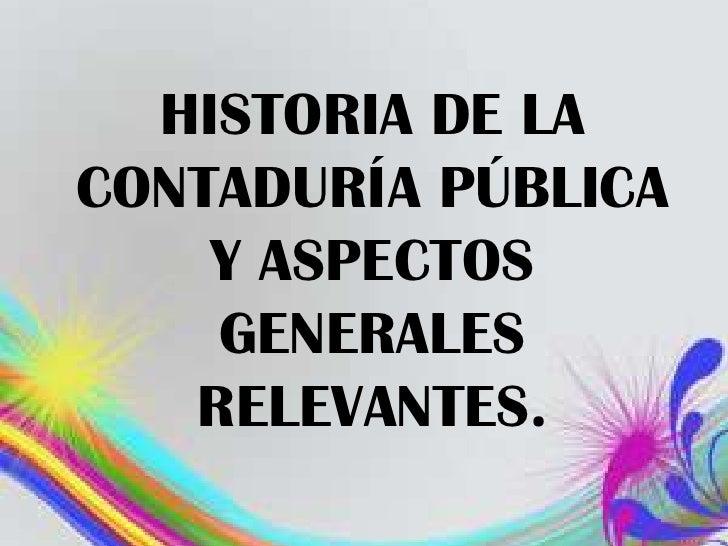 HISTORIA DE LACONTADURÍA PÚBLICA    Y ASPECTOS    GENERALES   RELEVANTES.