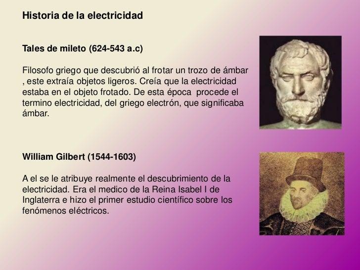 Historia de la electricidadTales de mileto (624-543 a.c)Filosofo griego que descubrió al frotar un trozo de ámbar, este ex...