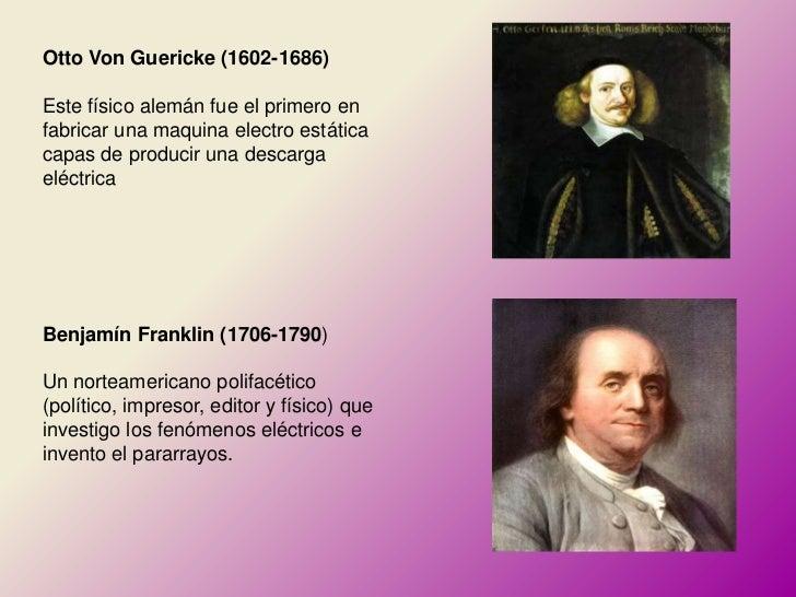 Otto Von Guericke (1602-1686)Este físico alemán fue el primero enfabricar una maquina electro estáticacapas de producir un...