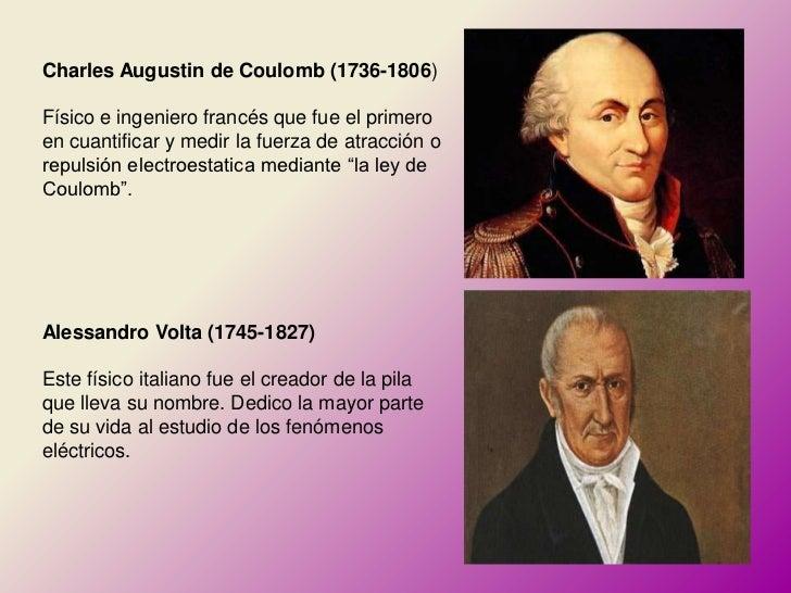 Charles Augustin de Coulomb (1736-1806)Físico e ingeniero francés que fue el primeroen cuantificar y medir la fuerza de at...