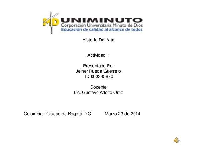 Historia Del Arte Actividad 1 Presentado Por: Jeiner Rueda Guerrero ID 000345870 Docente Lic. Gustavo Adolfo Ortiz Colombi...