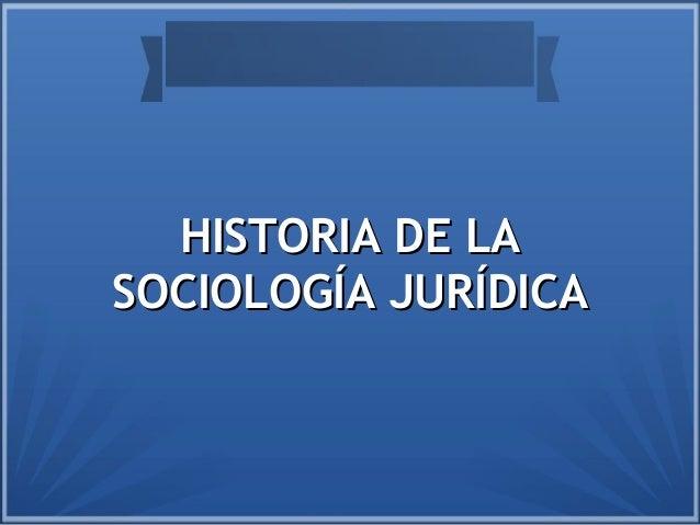 HISTORIA DE LAHISTORIA DE LA SOCIOLOGÍA JURÍDICASOCIOLOGÍA JURÍDICA