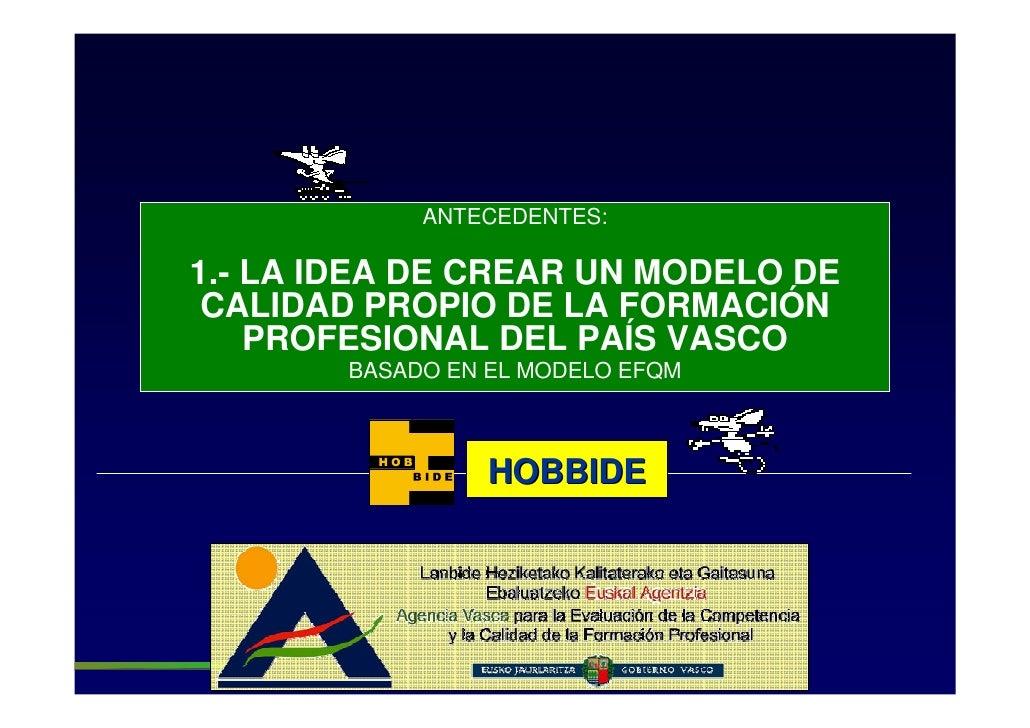 ANTECEDENTES:  1.- LA IDEA DE CREAR UN MODELO DE  CALIDAD PROPIO DE LA FORMACIÓN     PROFESIONAL DEL PAÍS VASCO         BA...