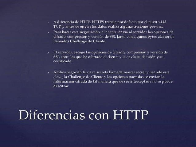 • A diferencia de HTTP, HTTPS trabaja por defecto por el puerto 443  TCP, y antes de enviar los datos realiza algunas acci...