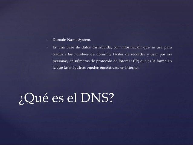 • Domain Name System.  • Es una base de datos distribuida, con información que se usa para  traducir los nombres de domini...