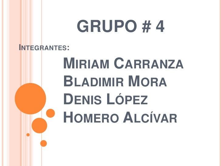 GRUPO # 4 INTEGRANTES:            MIRIAM CARRANZA           BLADIMIR MORA           DENIS LÓPEZ           HOMERO ALCÍVAR