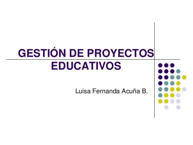 GESTIÓN DE PROYECTOS EDUCATIVOS Luisa Fernanda Acuña B.