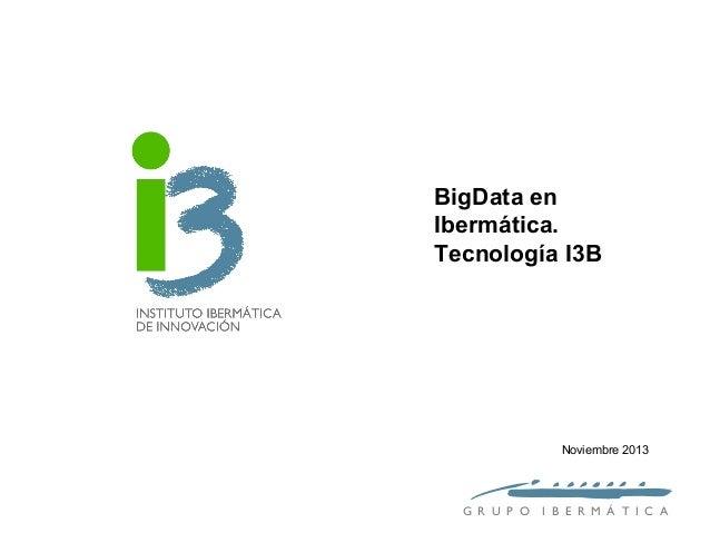 BigData en Ibermática. Tecnología I3B  Noviembre 2013  G R U P O  I B E R M Á T I C A