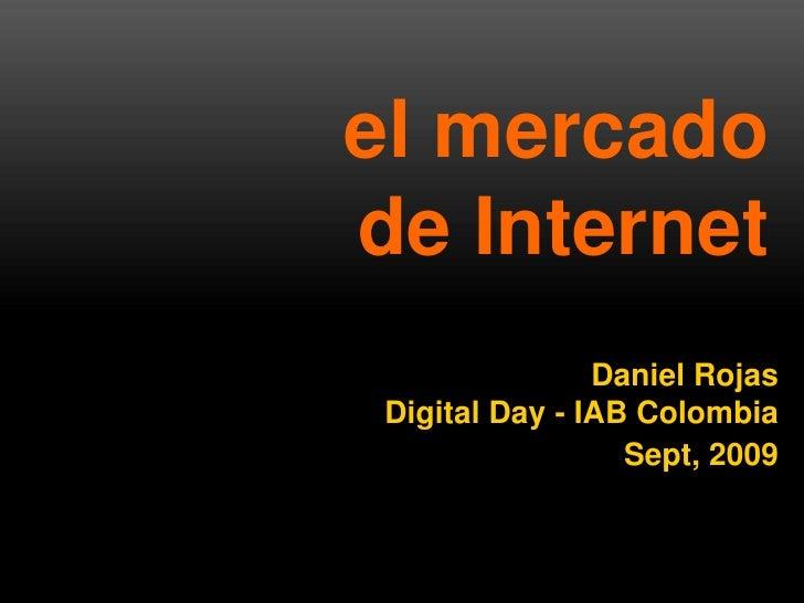 el mercado  de Internet<br />Daniel Rojas<br />Digital Day - IAB Colombia<br />Sept, 2009<br />