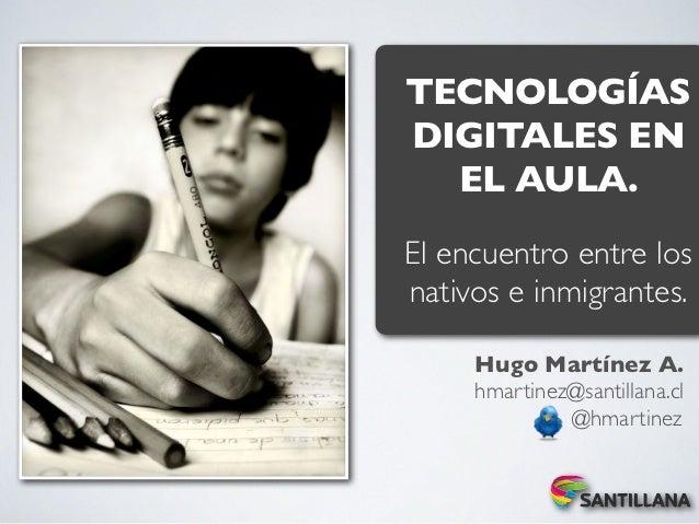 TECNOLOGÍASDIGITALES EN  EL AULA.El encuentro entre losnativos e inmigrantes.     Hugo Martínez A.     hmartinez@santillan...