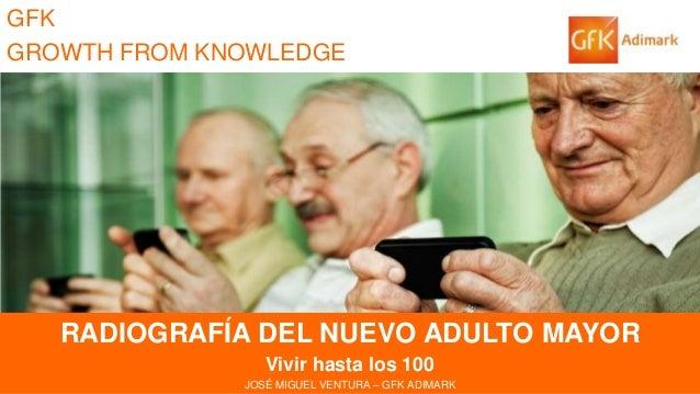 GFK GROWTH FROM KNOWLEDGE  RADIOGRAFÍA DEL NUEVO ADULTO MAYOR  RADIOGRAFÍA DEL NUEVO ADULTO MAYOR Vivir hasta los 100 JOSÉ...