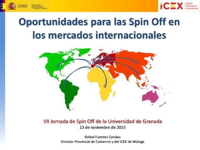 Oportunidades para las Spin Off en los mercados internacionales VII Jornada de Spin Off de la Universidad de Granada 13 de...