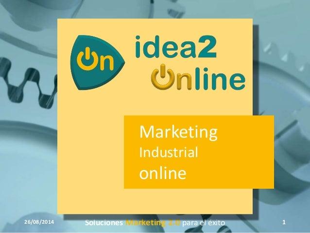 Marketing  Industrial  online  26/08/2014 Soluciones Marketing 2.0 para el éxito 1