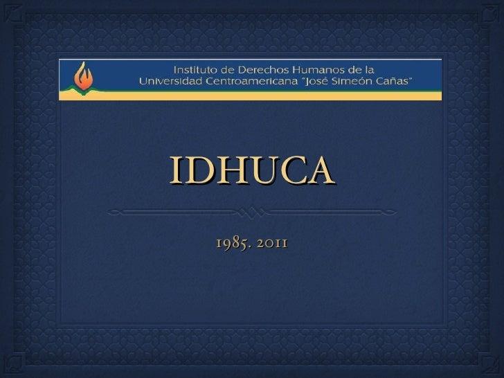 IDHUCA <ul><li>1985. 2011 </li></ul>