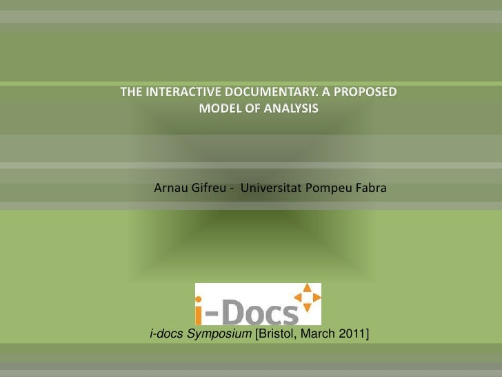 THE INTERACTIVE DOCUMENTARY. A PROPOSED           MODEL OF ANALYSIS    Arnau Gifreu - Universitat Pompeu Fabra    i-docs S...