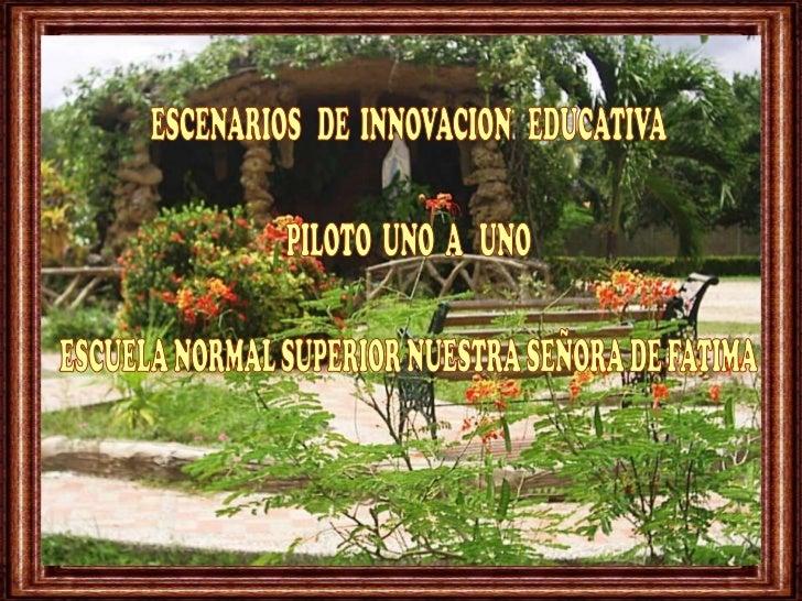 ESCENARIOS   DE  INNOVACION   EDUCATIVA<br />PILOTO  UNO  A   UNO<br />ESCUELA NORMAL SUPERIOR NUESTRA SEÑORA DE FATIMA<br />