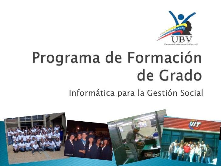 Programa de Formación de Grado<br />Informática para la Gestión Social<br />