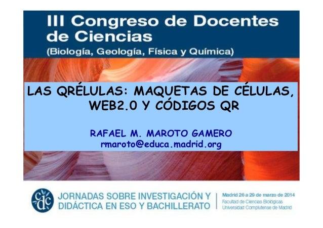 LAS QRÉLULAS: MAQUETAS DE CÉLULAS, WEB2.0 Y CÓDIGOS QR RAFAEL M. MAROTO GAMERO rmaroto@educa.madrid.org