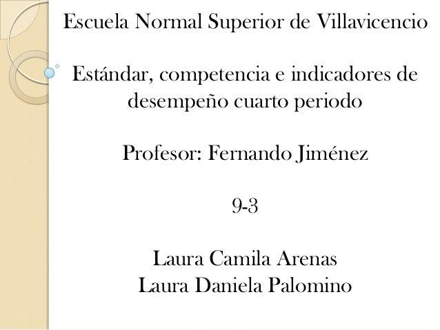 Escuela Normal Superior de Villavicencio  Estándar, competencia e indicadores de desempeño cuarto periodo Profesor: Fernan...