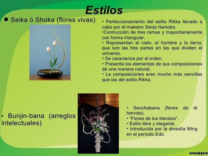 <ul><li>Bunjin-bana (arreglos intelectuales) </li></ul>Estilos <ul><li>Seika ó Shoka (flores vivas) </li></ul><ul><li>Perf...