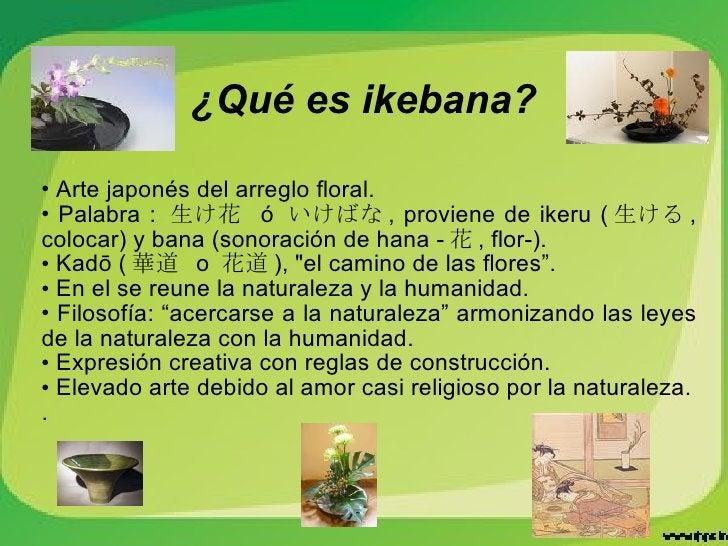 ¿Qué es ikebana? <ul><li>Arte japonés del arreglo floral. </li></ul><ul><li>Palabra :  生け花  ó  いけばな , proviene de ikeru ( ...