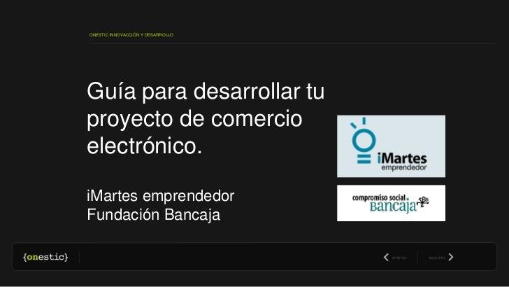ONESTIC INNOVACCIÓN Y DESARROLLOGuía para desarrollar tuproyecto de comercioelectrónico.iMartes emprendedorFundación Banca...