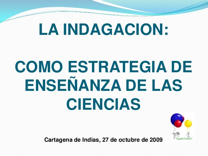 LA INDAGACION: COMO ESTRATEGIA DE  ENSEÑANZA DE LAS CIENCIASCartagena de Indias, 27 de octubre de 2009<br />