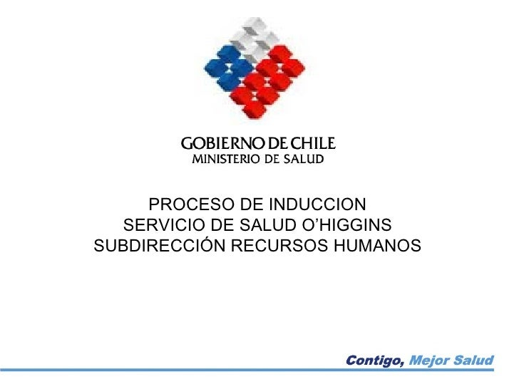 PROCESO DE INDUCCION SERVICIO DE SALUD O'HIGGINS SUBDIRECCIÓN RECURSOS HUMANOS