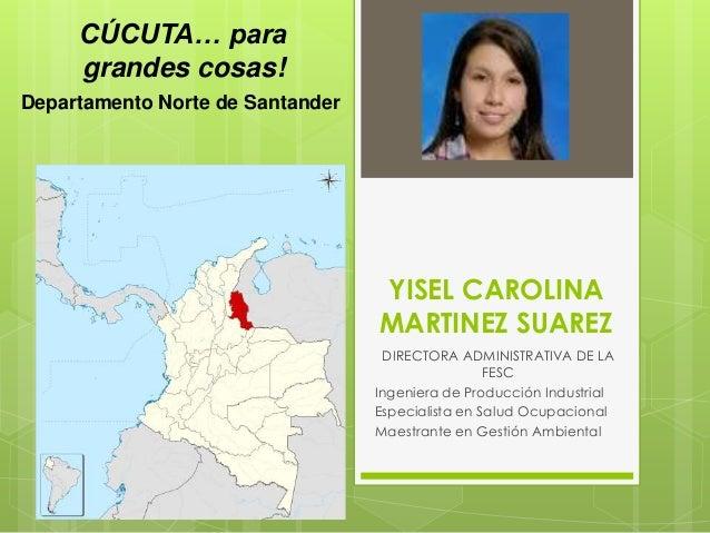 CÚCUTA… para grandes cosas! Departamento Norte de Santander  YISEL CAROLINA MARTINEZ SUAREZ DIRECTORA ADMINISTRATIVA DE LA...