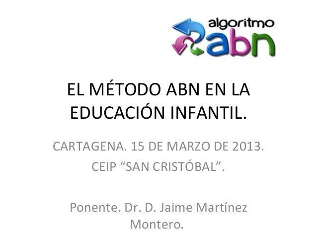 """EL MÉTODO ABN EN LA EDUCACIÓN INFANTIL. CARTAGENA. 15 DE MARZO DE 2013. CEIP """"SAN CRISTÓBAL"""". Ponente. Dr. D. Jaime Martín..."""