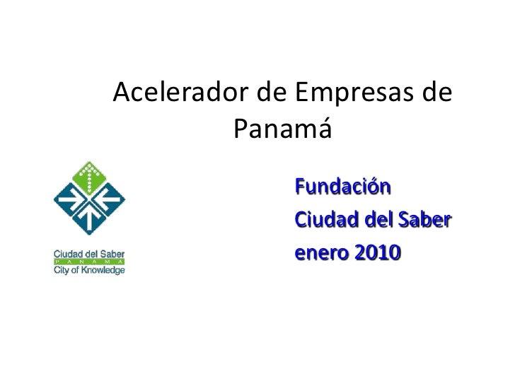 Acelerador de Empresas de Panamá<br />Fundación <br />Ciudad del Saber<br />enero 2010<br />