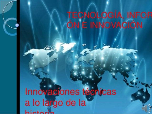 TECNOLOGÍA, INFOR ÓN E INNOVACIÓN Innovaciones técnicas a lo largo de la