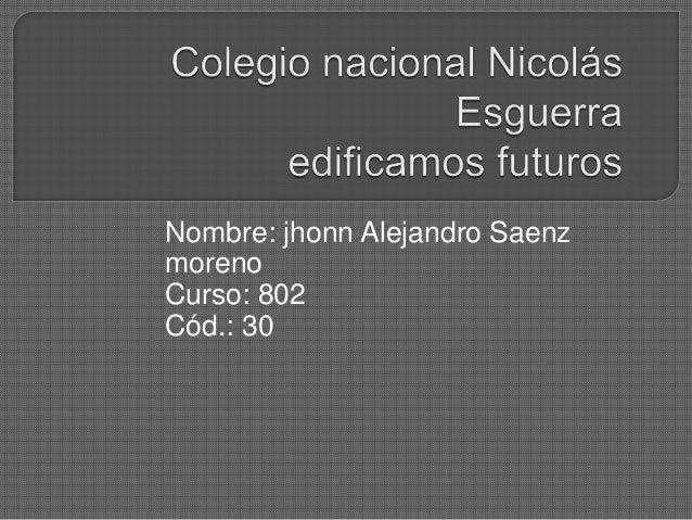 Nombre: jhonn Alejandro SaenzmorenoCurso: 802Cód.: 30