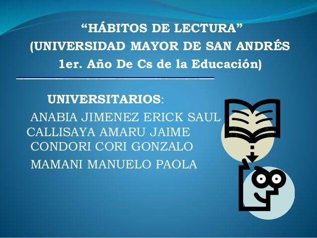 """""""HÁBITOS DE LECTURA"""" (UNIVERSIDAD MAYOR DE SAN ANDRÉS 1er. Año De Cs de la Educación) UNIVERSITARIOS: ANABIA JIMENEZ ERICK..."""