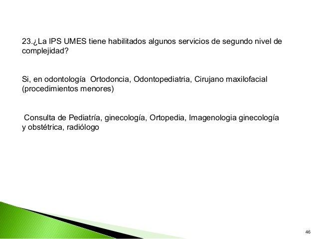 23.¿La IPS UMES tiene habilitados algunos servicios de segundo nivel decomplejidad?Si, en odontología Ortodoncia, Odontope...