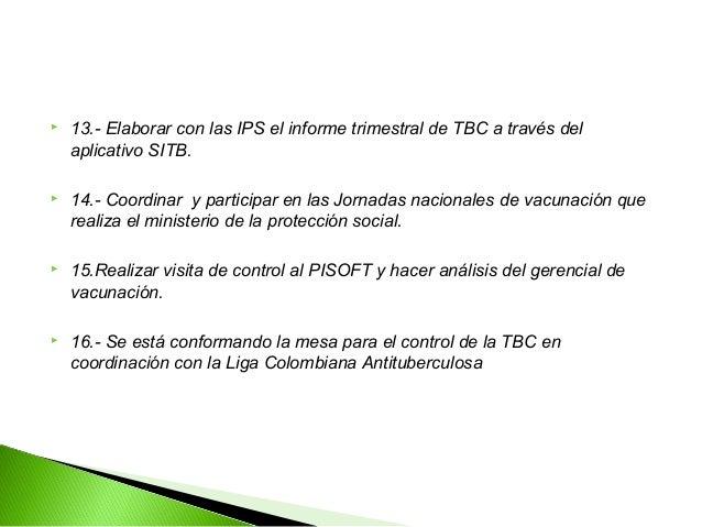    13.- Elaborar con las IPS el informe trimestral de TBC a través del    aplicativo SITB.   14.- Coordinar y participar...