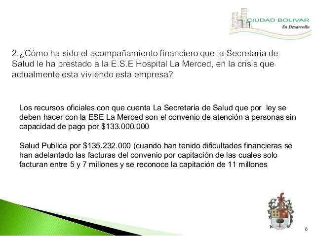 Los recursos oficiales con que cuenta La Secretaria de Salud que por ley sedeben hacer con la ESE La Merced son el conveni...