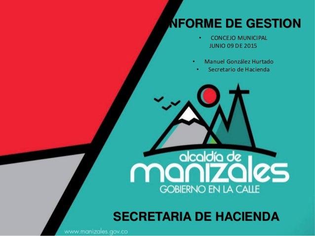 INFORME DE GESTION SECRETARIA DE HACIENDA • CONCEJO MUNICIPAL JUNIO 09 DE 2015 • Manuel González Hurtado • Secretario de H...