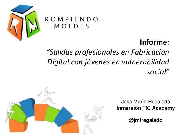 """Informe: """"Salidas profesionales en Fabricación Digital con jóvenes en vulnerabilidad social"""" Jose María Regalado Inmersión..."""