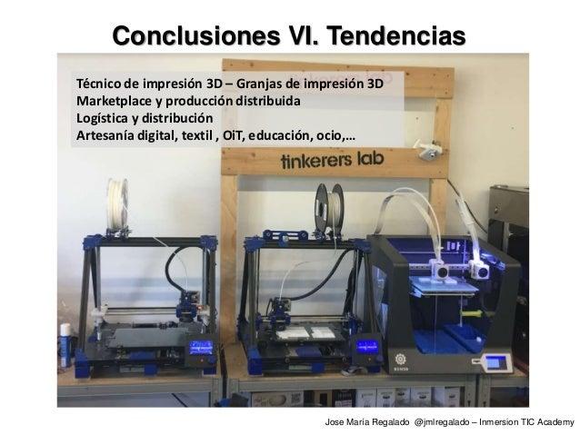 Conclusiones VI. Tendencias Jose María Regalado @jmlregalado – Inmersion TIC Academy Técnico de impresión 3D – Granjas de ...
