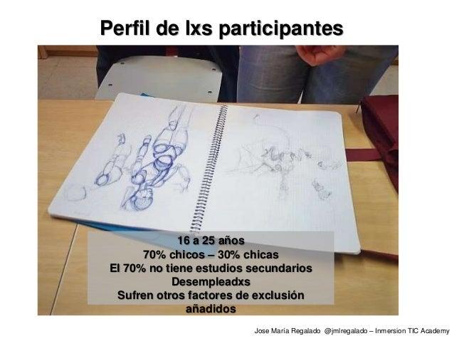 Jose María Regalado @jmlregalado – Inmersion TIC Academy Perfil de lxs participantes 16 a 25 años 70% chicos – 30% chicas ...
