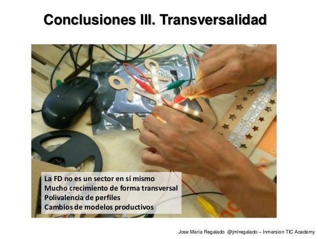 Conclusiones III. Transversalidad La FD no es un sector en sí mismo Mucho crecimiento de forma transversal Polivalencia de...