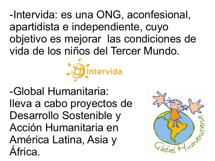 -Intervida: es una ONG, aconfesional, apartidista e independiente, cuyo objetivo es mejorar  las condiciones de vida de lo...