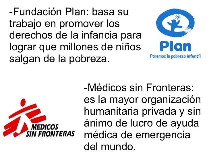 -Fundación Plan: basa su trabajo en promover los derechos de la infancia para lograr que millones de niños salgan de la po...