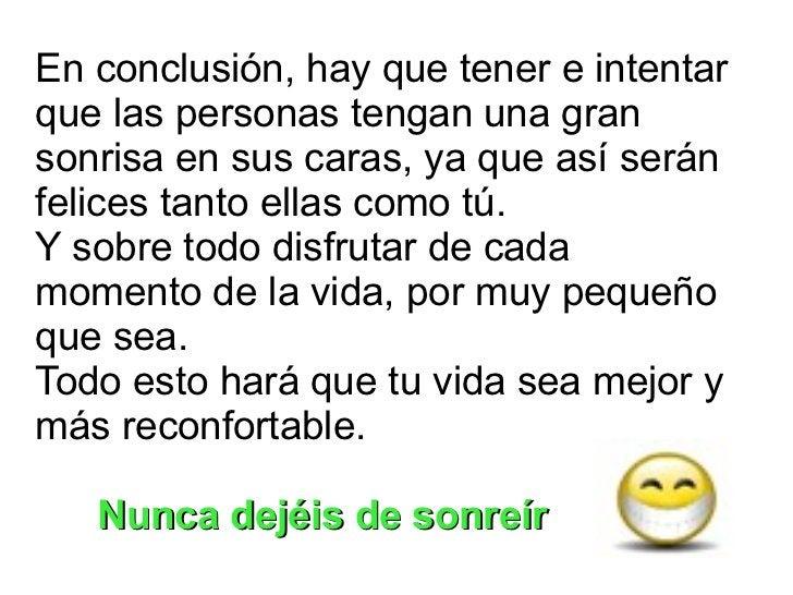 En conclusión, hay que tener e intentar que las personas tengan una gran sonrisa en sus caras, ya que así serán felices ta...